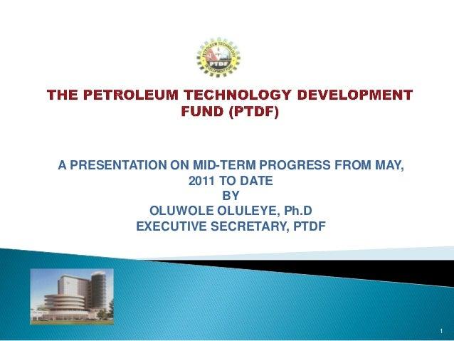 A PRESENTATION ON MID-TERM PROGRESS FROM MAY, 2011 TO DATE BY OLUWOLE OLULEYE, Ph.D EXECUTIVE SECRETARY, PTDF 1