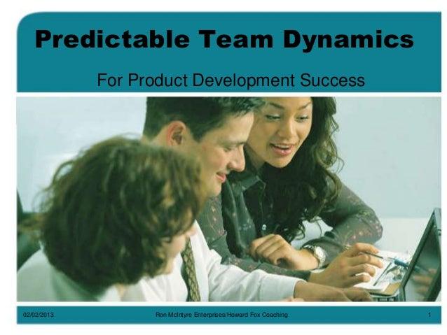 Predictable Team Dynamics For Product Development Success  02/02/2013  Ron McIntyre Enterprises/Howard Fox Coaching  1