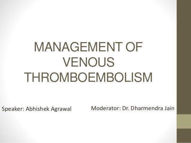 MANAGEMENT OF VENOUS THROMBOEMBOLISM Speaker: Abhishek Agrawal Moderator: Dr. Dharmendra Jain