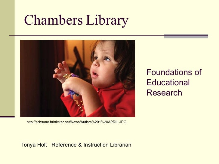 Chambers Library Foundations of Educational Research   Tonya Holt  Reference & Instruction Librarian http://schsuae.brinks...