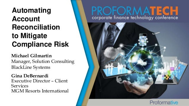 Automating Account Reconciliation to Mitigate Compliance Risk Michael Gilmartin Manager, Solution Consulting BlackLine Sys...