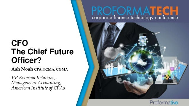 CFO The Chief Future Officer? Ash Noah CPA, FCMA, CGMA VP External Relations, Management Accounting, American Institute of...