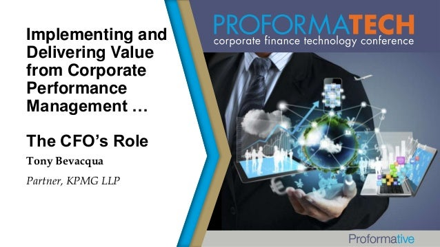 Implementing and Delivering Value from Corporate Performance Management … The CFO's Role Tony Bevacqua Partner, KPMG LLP