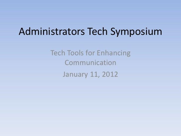 Administrators Tech Symposium      Tech Tools for Enhancing          Communication         January 11, 2012