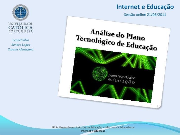 Internet e Educação<br />Sessão online 21/06/2011<br />Análise do Plano Tecnológico de Educação<br /><br />Leonel Silva<b...