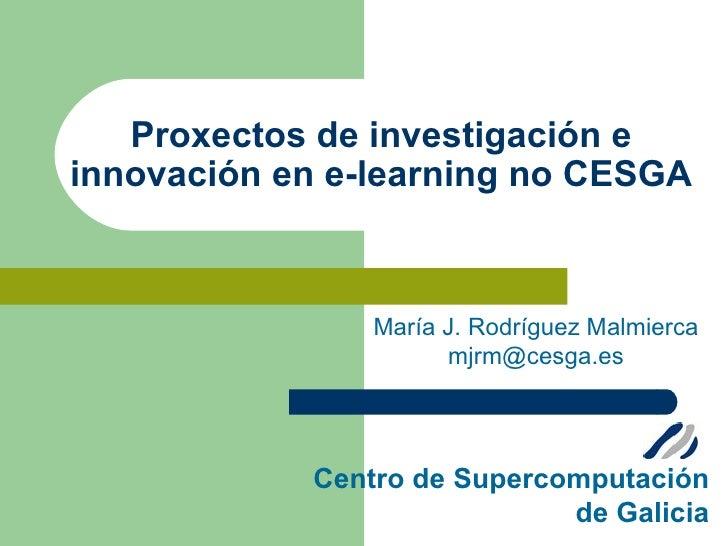 Proxectos de investigación e innovación en e-learning no CESGA                    María J. Rodríguez Malmierca            ...