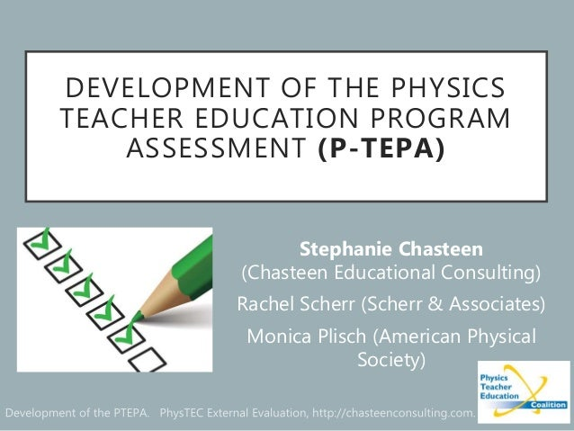 DEVELOPMENT OF THE PHYSICS TEACHER EDUCATION PROGRAM ASSESSMENT (P-TEPA) Stephanie Chasteen (Chasteen Educational Consulti...