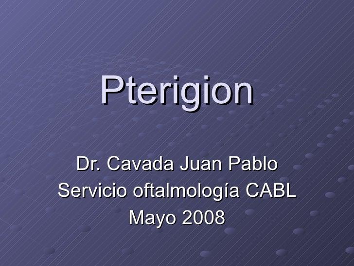 Pterigion Dr. Cavada Juan Pablo Servicio oftalmología CABL Mayo 2008