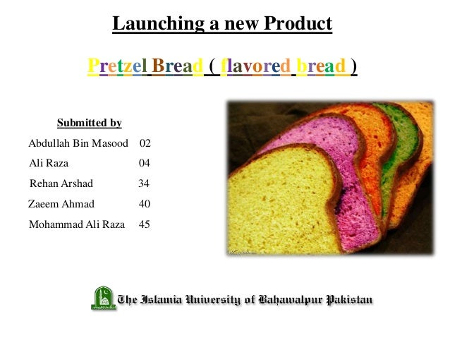 Launching a new Product Pretzel Bread ( flavored bread ) Submitted by Abdullah Bin Masood 02 Ali Raza 04 Rehan Arshad 34 Z...