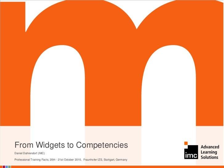 From Widgets to CompetenciesDaniel Dahrendorf (IMC)Professional Training Facts, 20th - 21st October 2010, Fraunhofer IZS, ...