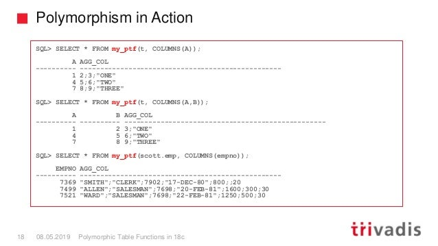 Polymorphism in Action Polymorphic Table Functions in 18c18 08.05.2019 SQL> SELECT * FROM my_ptf(t, COLUMNS(A)); A AGG_COL...