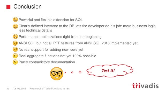 Conclusion Polymorphic Table Functions in 18c35 08.05.2019 Powerful and flexible extension for SQL Clearly defined interfa...