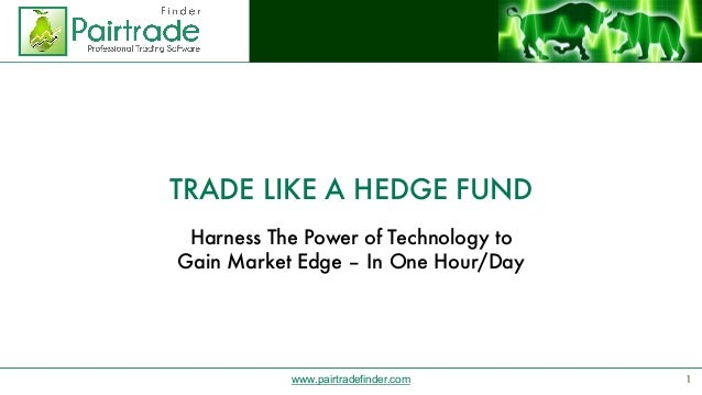 www.pairtradefinder.com TRADE LIKE A HEDGE FUND Harness The Power of Technology to Gain Market Edge – In One Hour/Day 1