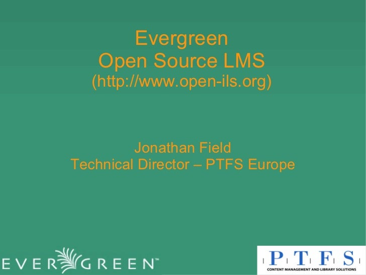 Evergreen Open Source LMS (http://www.open-ils.org) Jonathan Field Technical Director – PTFS Europe