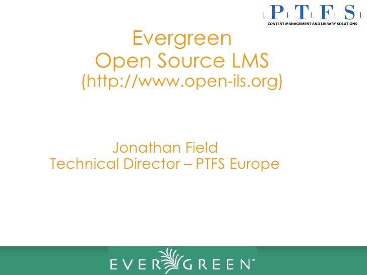 Evergreen Open Source LMS (http://www.open-ils.org) Jonathan Field Technical Director – PTFS Europe