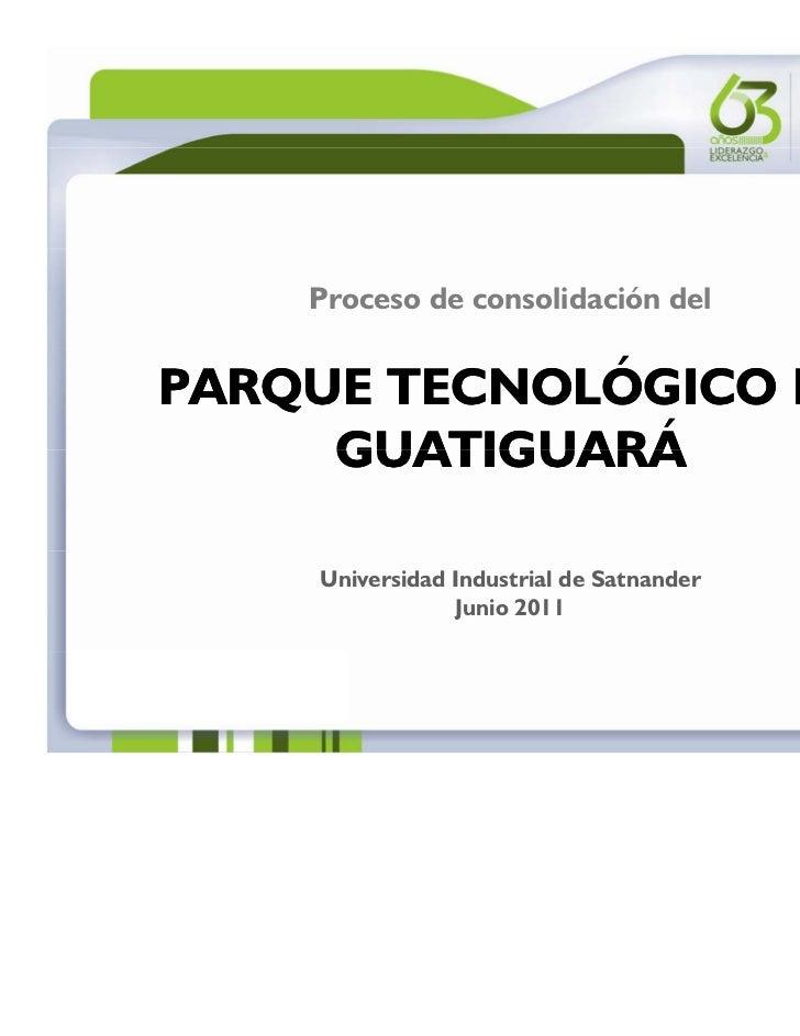 Proceso de consolidación delPARQUE TECNOLÓGICO DE     GUATIGUARÁ    Universidad Industrial de Satnander                Jun...