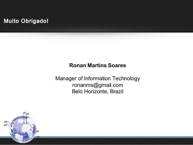 Muito Obrigado!                       Ronan Martins Soares                  Manager of Information Technology             ...