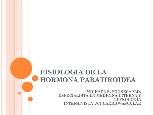 FISIOLOGIA DE LA HORMONA PARATIROIDEA MICHAEL R. FONSECA M.D. ESPECIALISTA EN MEDICINA INTERNA Y NEFROLOGÍA INTENSIVISTA U...