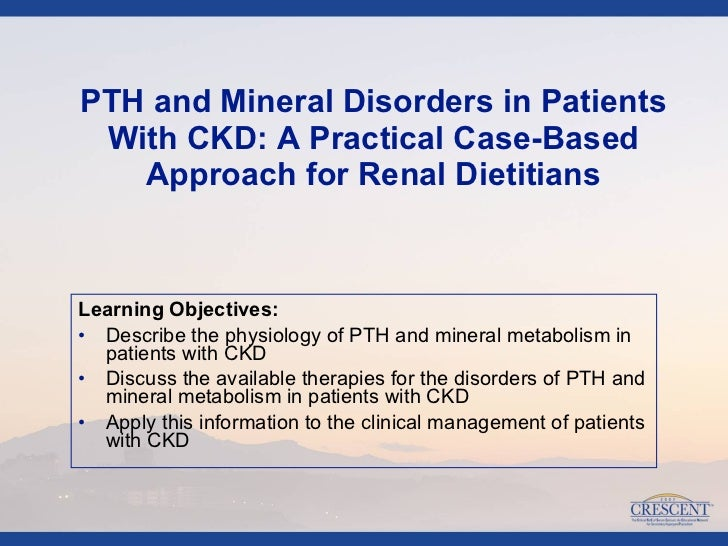 <ul><li>Learning Objectives:  </li></ul><ul><li>Describe the physiology of PTH and mineral metabolism in patients with CKD...
