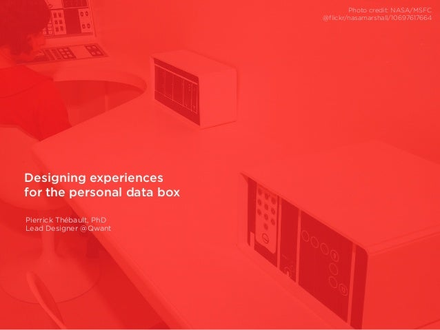 Designing experiences for the personal data box Pierrick Thébault, PhD Lead Designer @Qwant Photo credit: NASA/MSFC @flick...