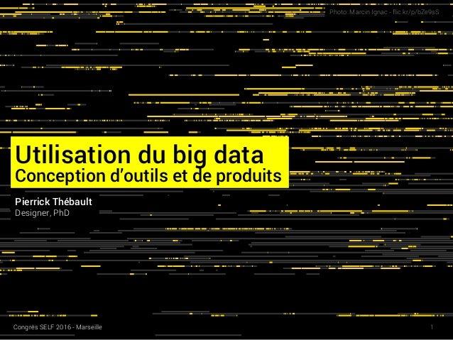 Utilisation du big data Conception d'outils et de produits Photo: Marcin Ignac - flic.kr/p/bZe9sS Pierrick Thébault Design...