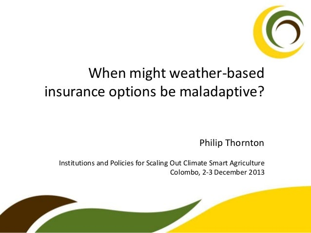 When might weather-based insurance options be maladaptive? Philip Thornton Institutions and Policies for Scaling Out Clima...