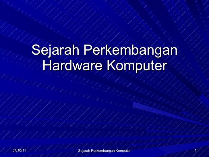 Sejarah Perkembangan Hardware Komputer 07/10/11 Sejarah Perkembangan Komputer