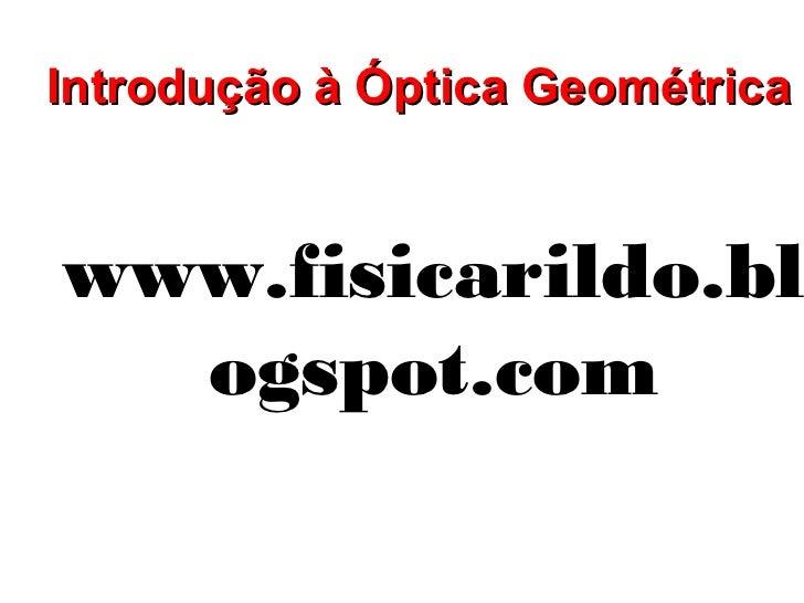 Introdução à Óptica Geométricawww.fisicarildo.bl  ogspot.com