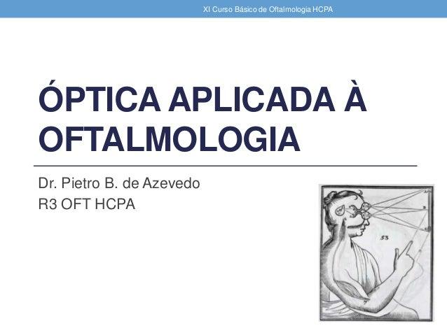ÓPTICA APLICADA À OFTALMOLOGIA Dr. Pietro B. de Azevedo R3 OFT HCPA XI Curso Básico de Oftalmologia HCPA