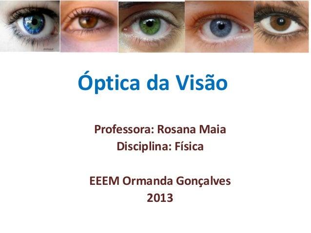 Óptica da Visão Professora: Rosana Maia Disciplina: Física EEEM Ormanda Gonçalves 2013