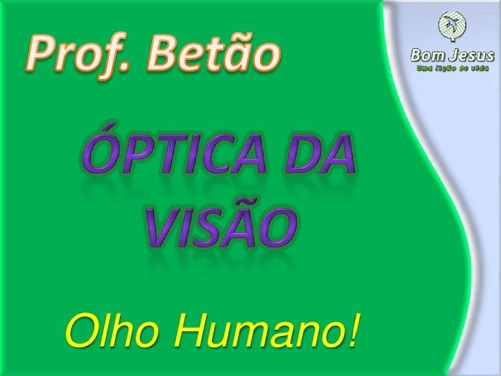 Prof. Betão<br />Óptica da visão<br />Olho Humano!<br />