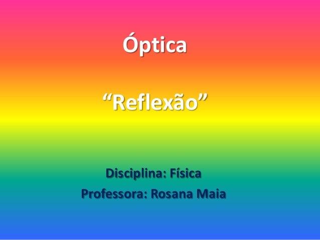"""Óptica """"Reflexão"""" Disciplina: Física Professora: Rosana Maia"""
