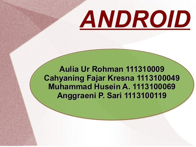 ANDROID Aulia Ur Rohman 111310009 Cahyaning Fajar Kresna 1113100049 Muhammad Husein A. 1113100069 Anggraeni P. Sari 111310...