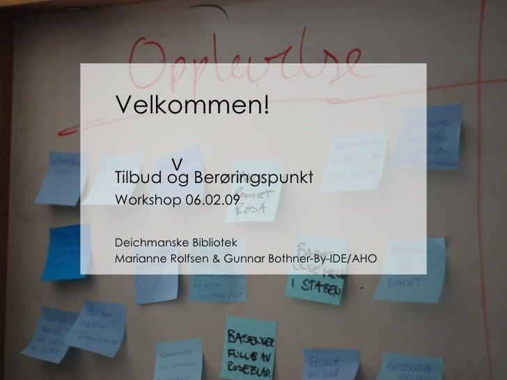 Velkommen Velkommen! Tilbud og Berøringspunkt Workshop 06.02.09 Deichmanske Bibliotek Marianne Rolfsen & Gunnar Bothner-By...