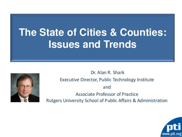 The State of Cities & Counties:      Issues and Trends                           Dr. Alan R. Shark           Executive Dir...