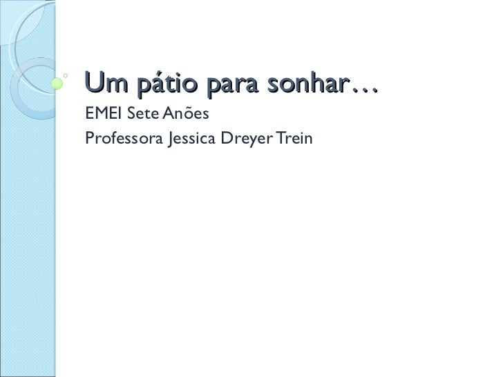 Um pátio para sonhar… EMEI Sete Anões Professora Jessica Dreyer Trein