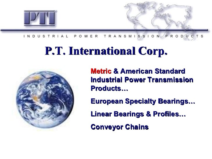 P.T. International Corp. Metric  & American Standard Industrial Power Transmission Products… European Specialty Bearings… ...