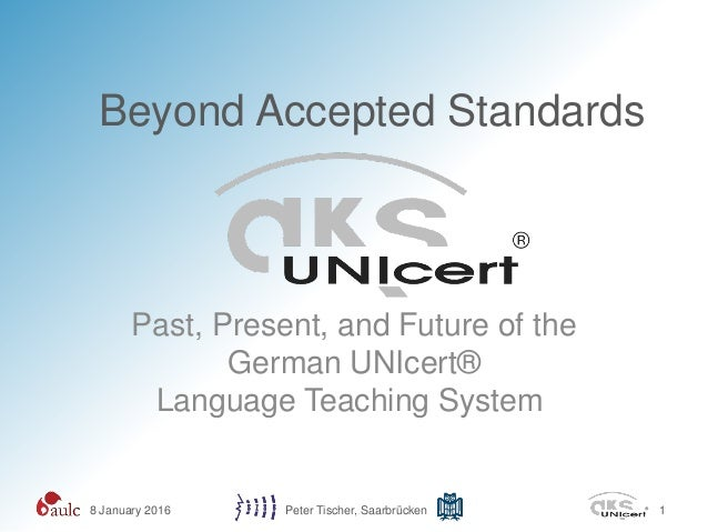 Beyond Accepted Standards Past, Present, and Future of the German UNIcert® Language Teaching System 8 January 2016 Peter T...
