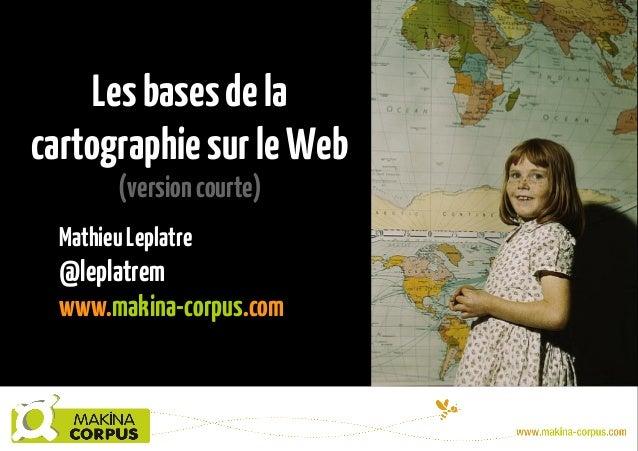 Lesbasesdela cartographiesurleWeb (versioncourte) MathieuLeplatre @leplatrem www.makina-corpus.com