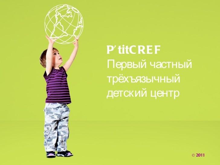 P' titC RE FПервый частныйтрёхъязычныйдетский центр             © 2011
