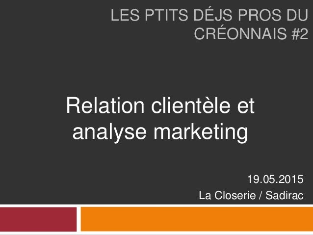 LES PTITS DÉJS PROS DU CRÉONNAIS #2 19.05.2015 La Closerie / Sadirac Relation clientèle et analyse marketing