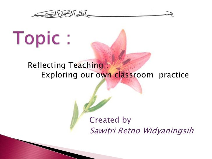 Reflecting Teaching :   Exploring our own classroom practice              Created by              Sawitri Retno Widyaningsih