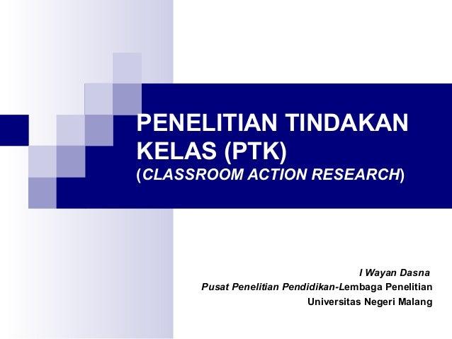 PENELITIAN TINDAKANKELAS (PTK)(CLASSROOM ACTION RESEARCH)                                      I Wayan Dasna      Pusat Pe...