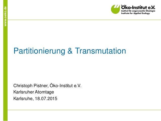 www.oeko.de Partitionierung & Transmutation Christoph Pistner, Öko-Institut e.V. Karlsruher Atomtage Karlsruhe, 18.07.2015