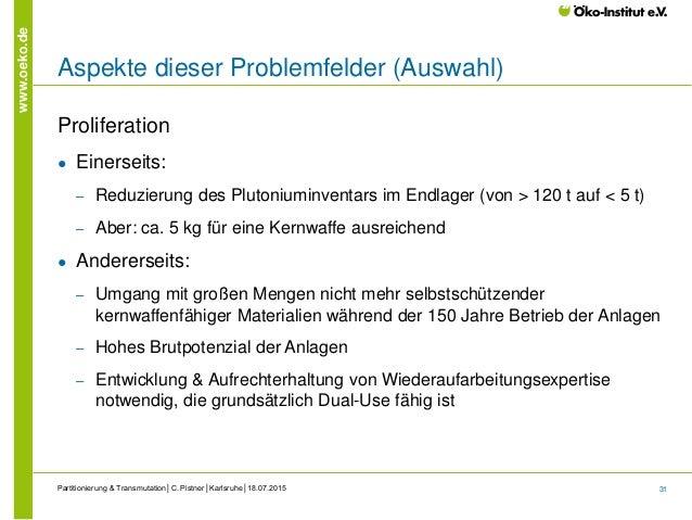 31 www.oeko.de Aspekte dieser Problemfelder (Auswahl) Proliferation ● Einerseits: ‒ Reduzierung des Plutoniuminventars im ...