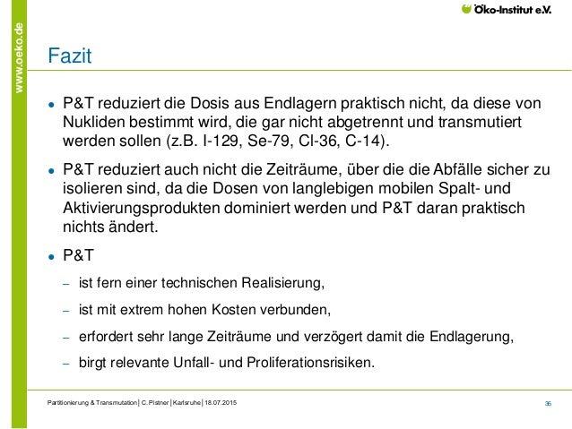 36 www.oeko.de Fazit ● P&T reduziert die Dosis aus Endlagern praktisch nicht, da diese von Nukliden bestimmt wird, die gar...