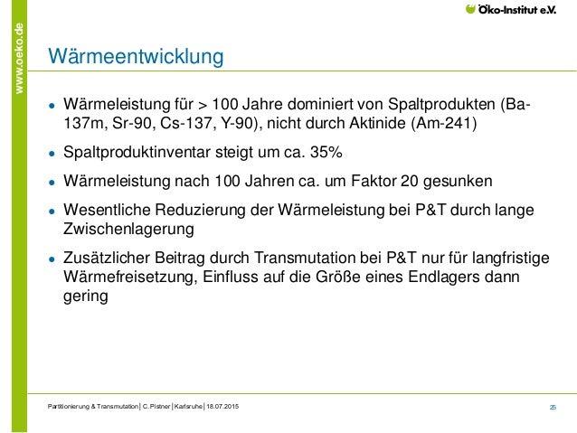 25 www.oeko.de Wärmeentwicklung ● Wärmeleistung für > 100 Jahre dominiert von Spaltprodukten (Ba- 137m, Sr-90, Cs-137, Y-9...