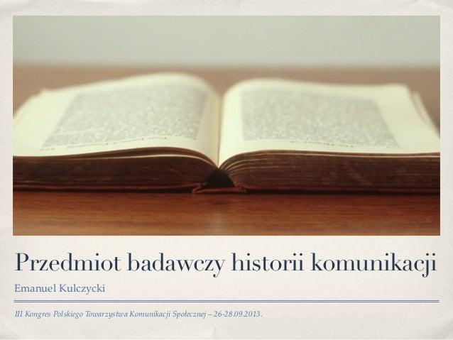 III Kongres Polskiego Towarzystwa Komunikacji Społecznej – 26-28.09.2013. Przedmiot badawczy historii komunikacji Emanuel ...