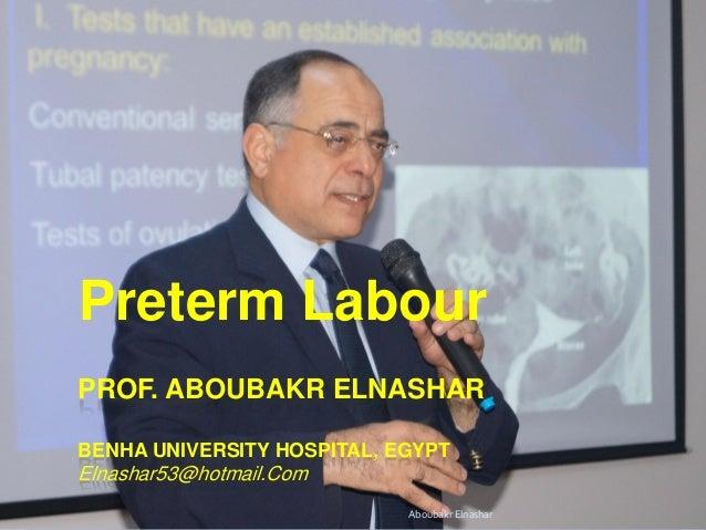 PROF. ABOUBAKR ELNASHAR BENHA UNIVERSITY HOSPITAL, EGYPT Elnashar53@hotmail.Com Preterm Labour Aboubakr Elnashar