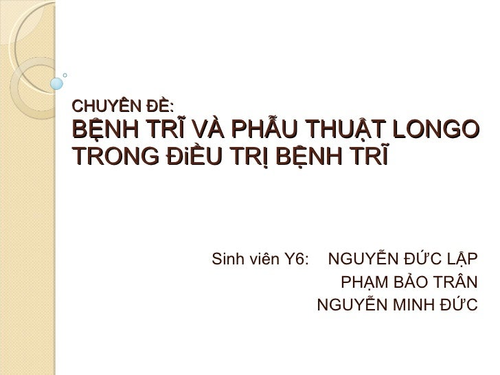 CHUYÊN ĐỀ: BỆNH TRĨ VÀ PHẪU THUẬT LONGO TRONG ĐiỀU TRỊ BỆNH TRĨ Sinh viên Y6:  NGUYỄN ĐỨC LẬP PHẠM BẢO TRÂN NGUYỄN MINH ĐỨC